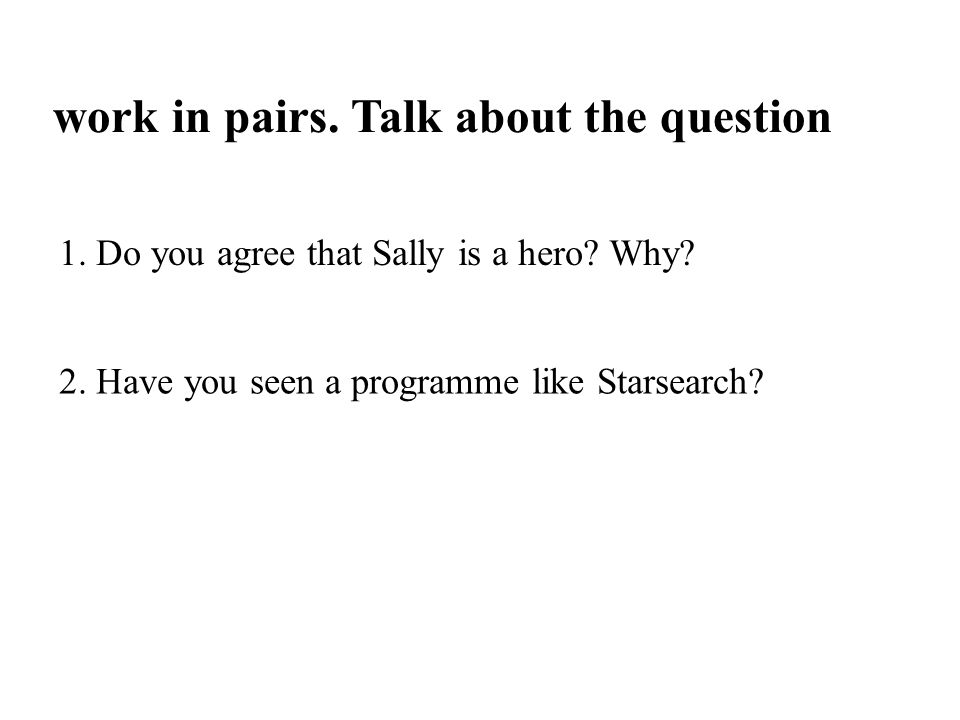 work in pairs. Talk about the question 1. Do you agree that Sally is a hero? Why? 2. Have you seen a programme like Starsearch?