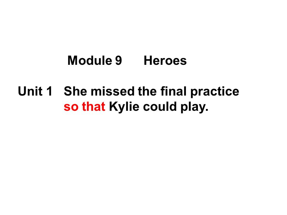Module 9 Heroes Unit 1 She missed the final practice so that Kylie could play.