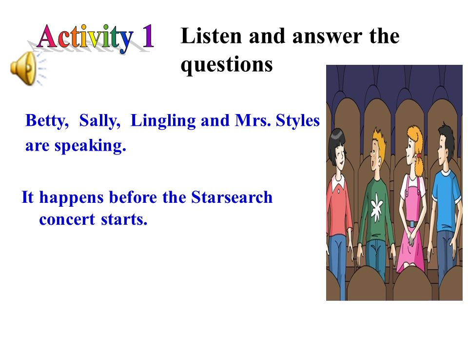 Listen and answer the questions Betty, Sally, Lingling and Mrs. Styles are speaking. It happens before the Starsearch concert starts.
