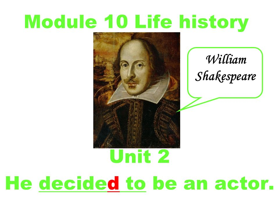 Module 10 Life history Unit 2 He decided to be an actor. William Shakespeare