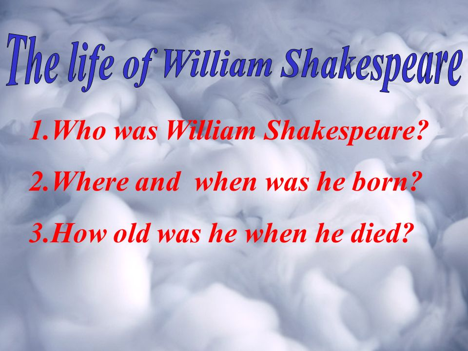 1.Who was William Shakespeare? 2.Where and when was he born? 3.How old was he when he died?