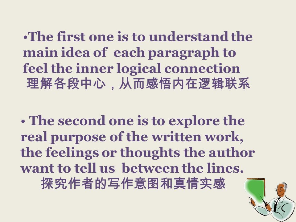 The first one is to understand the main idea of each paragraph to feel the inner logical connection The second one is to explore the real purpose of t