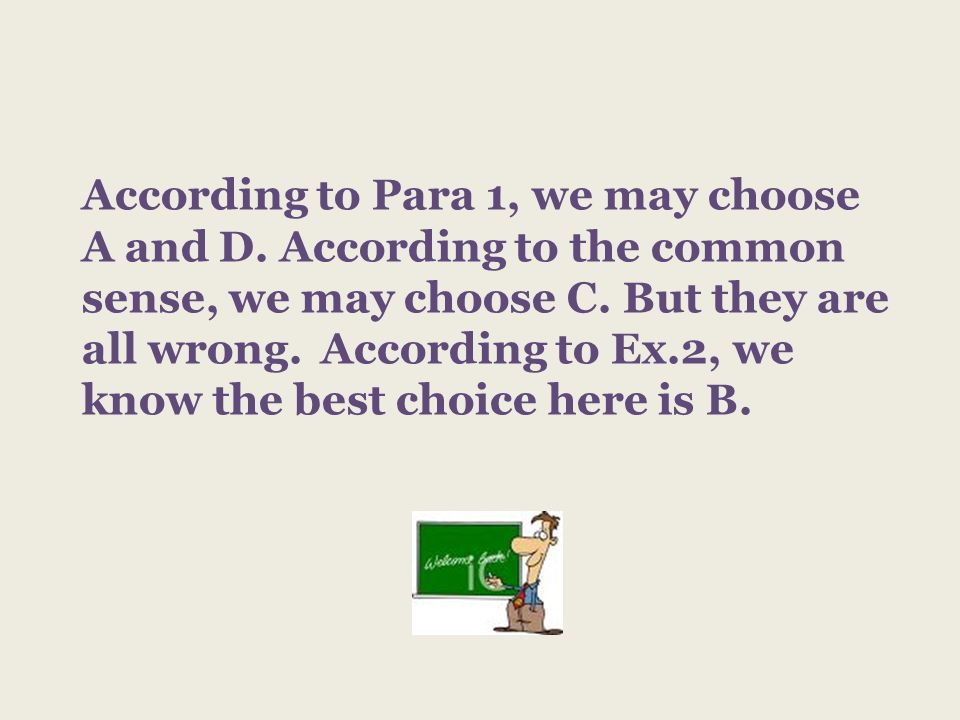 According to Para 1, we may choose A and D. According to the common sense, we may choose C. But they are all wrong. According to Ex.2, we know the bes
