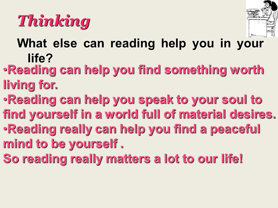 Thinking What else can reading help you in your life? Reading can help you find something worth living for.Reading can help you find something worth l