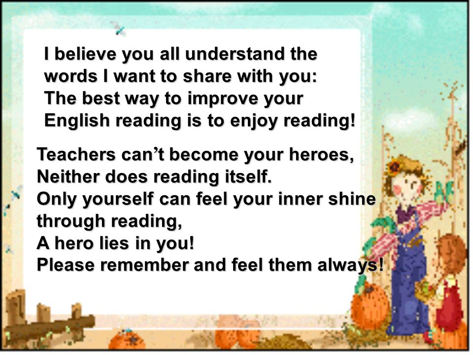 I believe you all understand the words I want to share with you: The best way to improve your English reading is to enjoy reading! Teachers can t beco