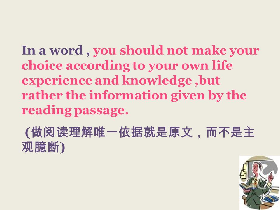 In a word, you should not make your choice according to your own life experience and knowledge,but rather the information given by the reading passage