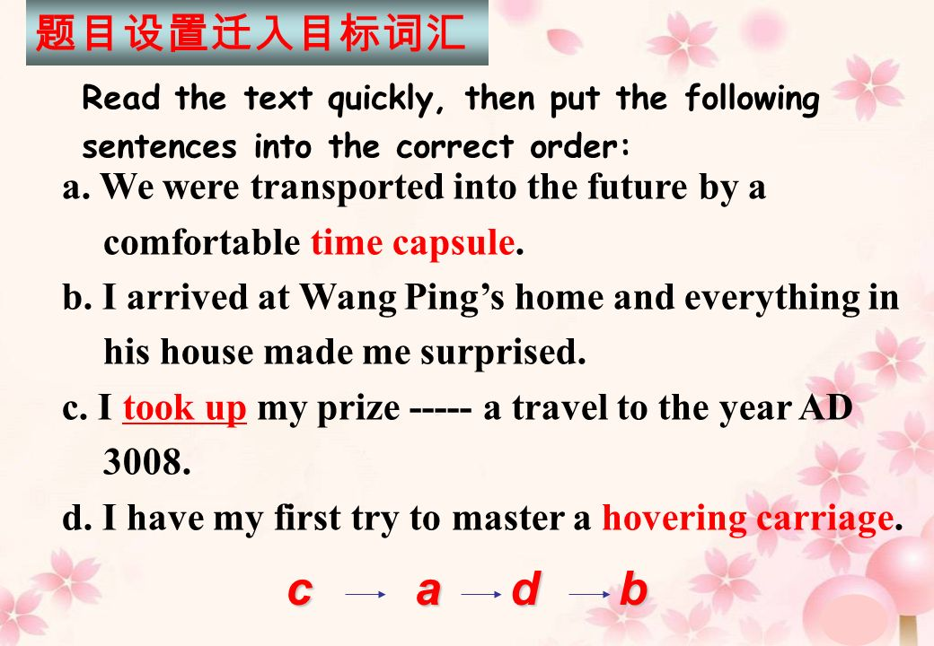 a. We were transported into the future by a comfortable time capsule. b. I arrived at Wang Pings home and everything in his house made me surprised. c