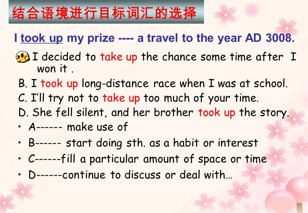I took up my prize ---- a travel to the year AD 3008. A. I decided to take up the chance some time after I won it. B. I took up long-distance race whe
