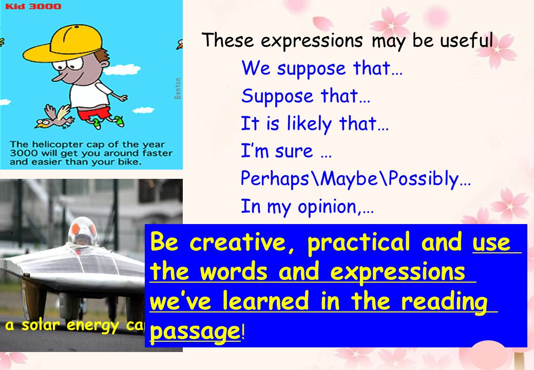 These expressions may be useful We suppose that… Suppose that… It is likely that… Im sure … Perhaps\Maybe\Possibly… In my opinion,… a solar energy car