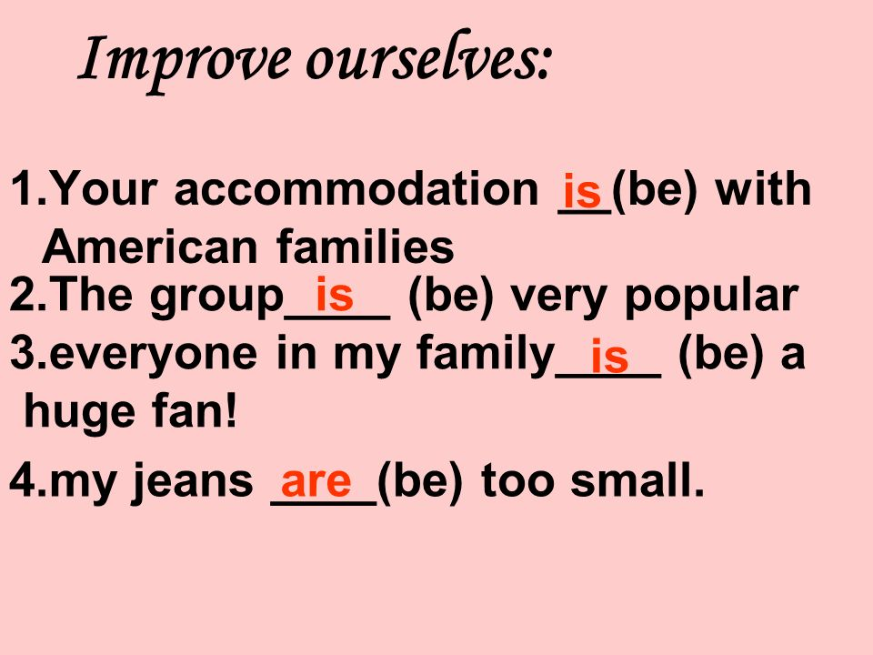 1.Your accommodation __(be) with American families is 2.The group____ (be) very popular 3.everyone in my family____ (be) a huge fan.