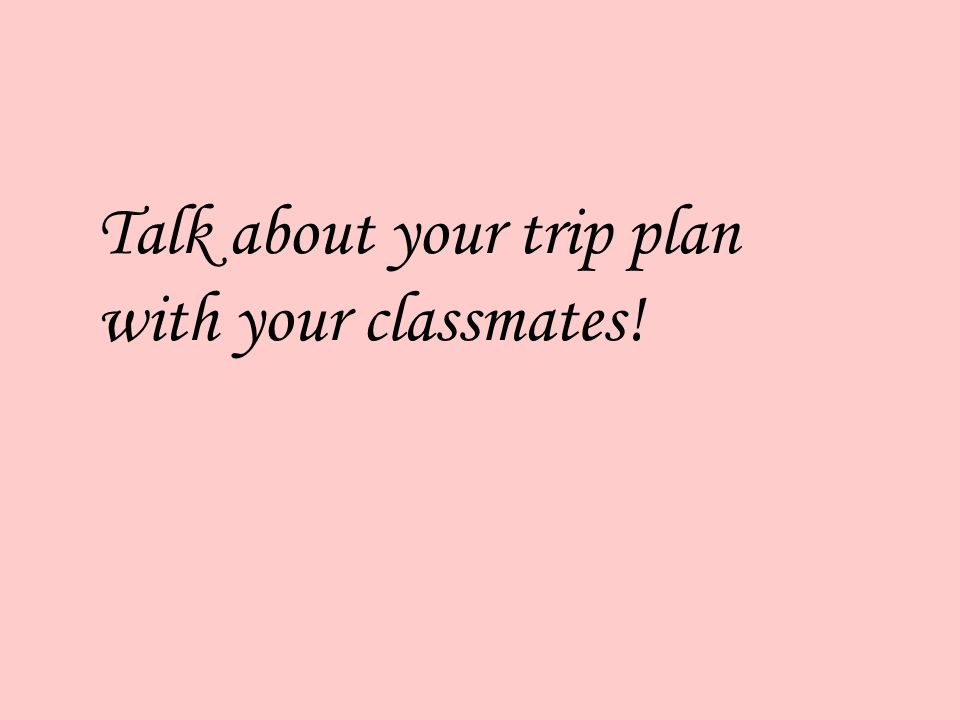 Talk about your trip plan with your classmates!
