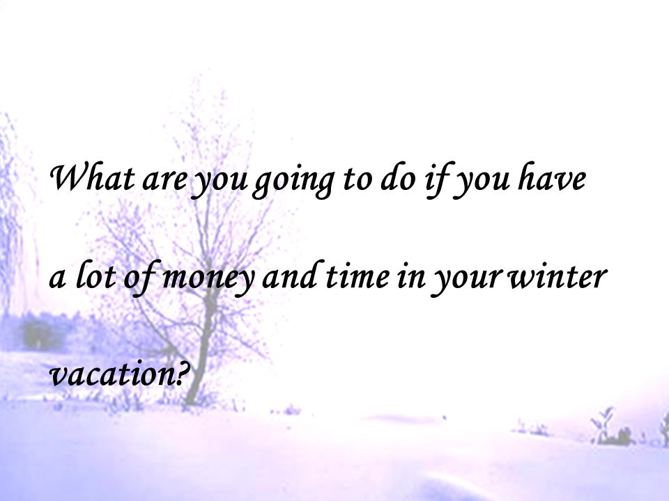 Free talk What are you going to do if you have a lot of money and time in your winter vacation