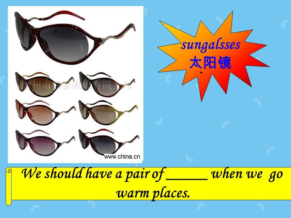 Its We should have a pair of _____ when we go warm places. sungalsses