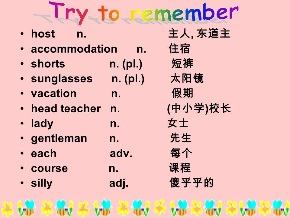 host n., accommodation n. shorts n. (pl.) sunglasses n. (pl.) vacation n. head teacher n. ( ) lady n. gentleman n. each adv. course n. silly adj.