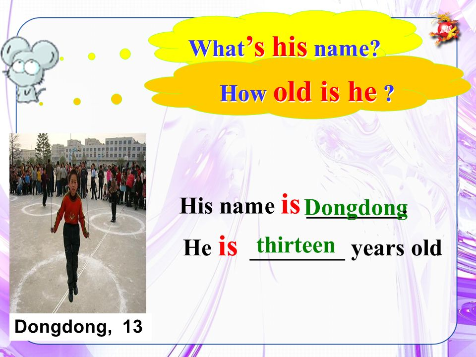 He is ________ years old What s his name? His name is ________. Dongdong thirteen How old is he ? Dongdong, 13