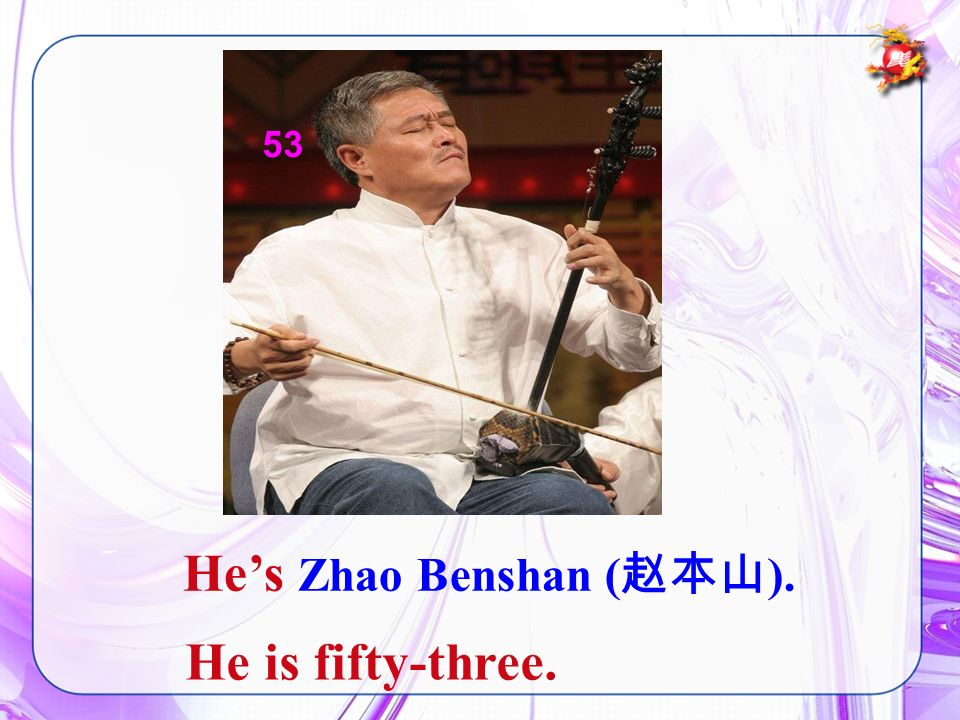 Hes Zhao Benshan ( ). He is fifty-three. 53