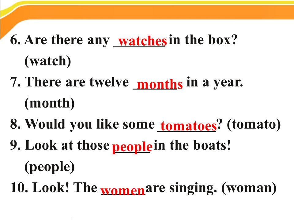 6. Are there any _______ in the box? (watch) 7. There are twelve ______ in a year. (month) 8. Would you like some________? (tomato) 9. Look at those _