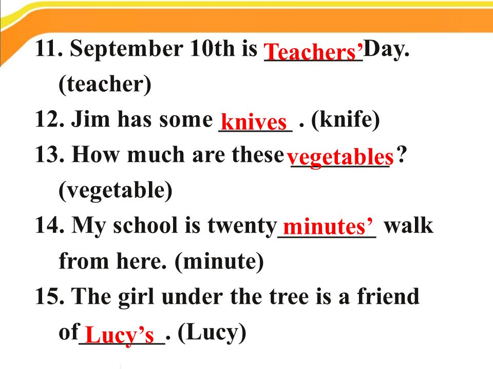 11. September 10th is ________Day. (teacher) 12. Jim has some ______. (knife) 13. How much are these ________ ? (vegetable) 14. My school is twenty___
