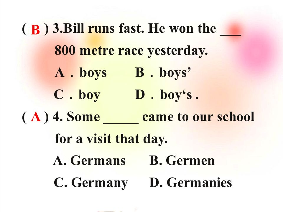 ( ) 3.Bill runs fast. He won the ___ 800 metre race yesterday. A boys B boys C boy D boys. ( ) 4. Some _____ came to our school for a visit that day.