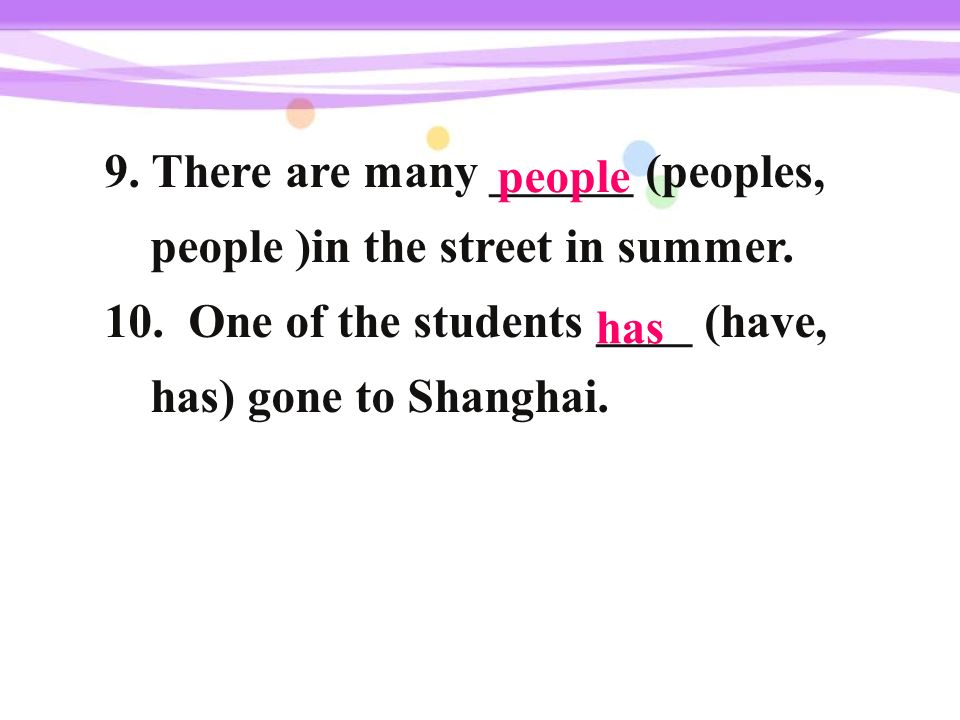 9. There are many ______ (peoples, people )in the street in summer. 10. One of the students ____ (have, has) gone to Shanghai. people has