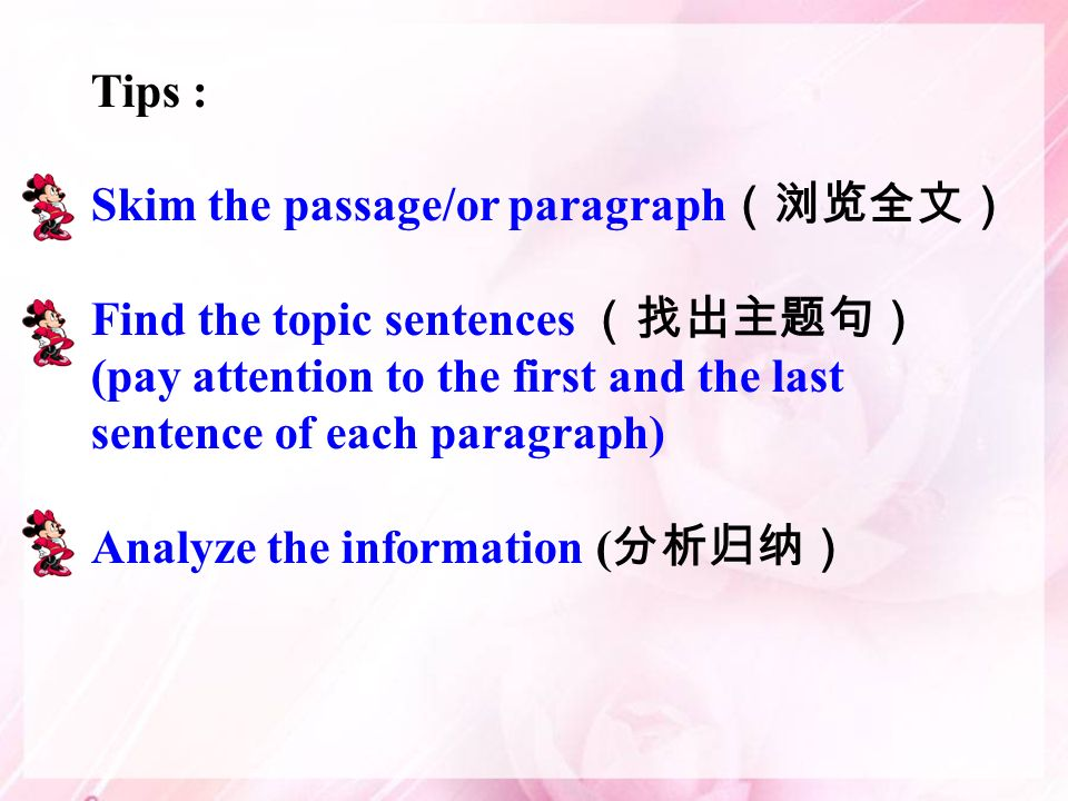Tips : Skim the passage/or paragraph Find the topic sentences (pay attention to the first and the last sentence of each paragraph) Analyze the information (