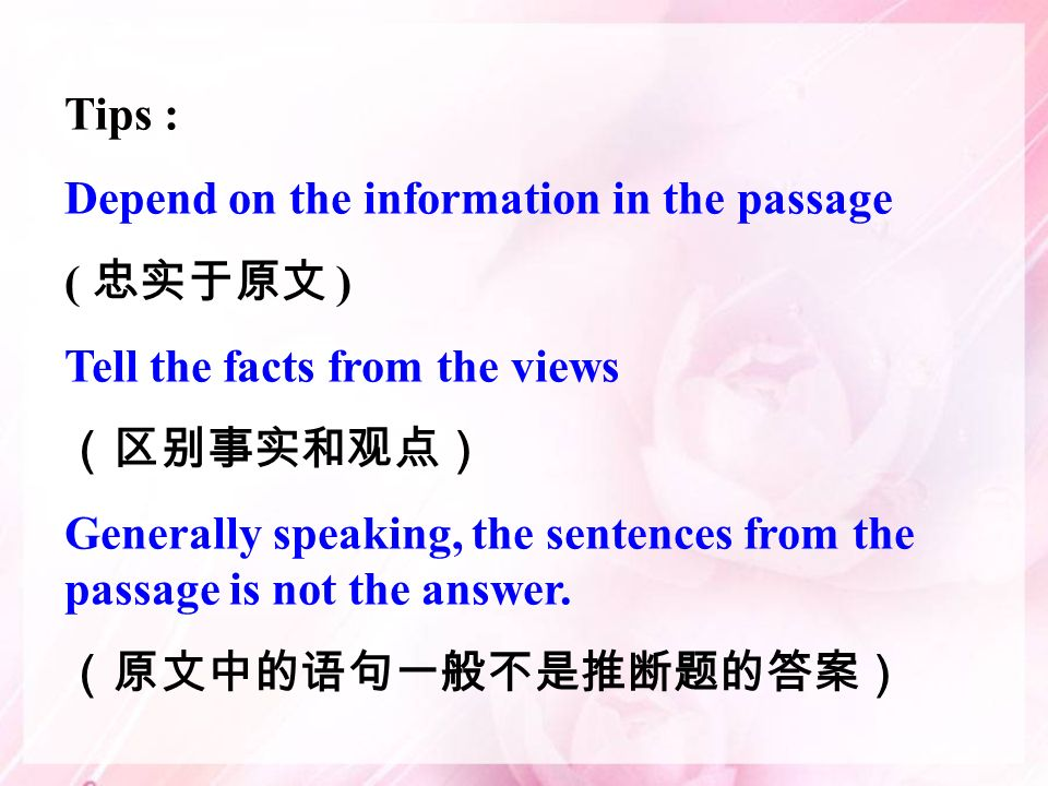 Tips : Depend on the information in the passage ( ) Tell the facts from the views Generally speaking, the sentences from the passage is not the answer