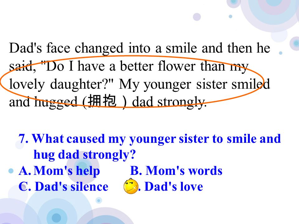 Dad s face changed into a smile and then he said, Do I have a better flower than my lovely daughter My younger sister smiled and hugged ( dad strongly.