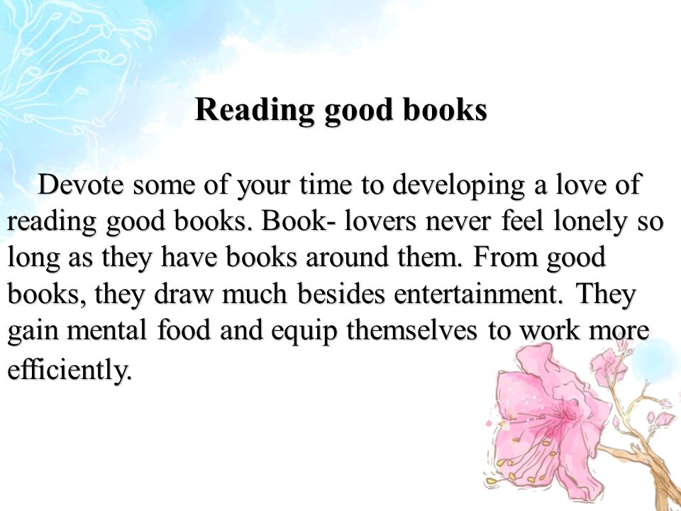 Reading good books Devote some of your time to developing a love of reading good books.