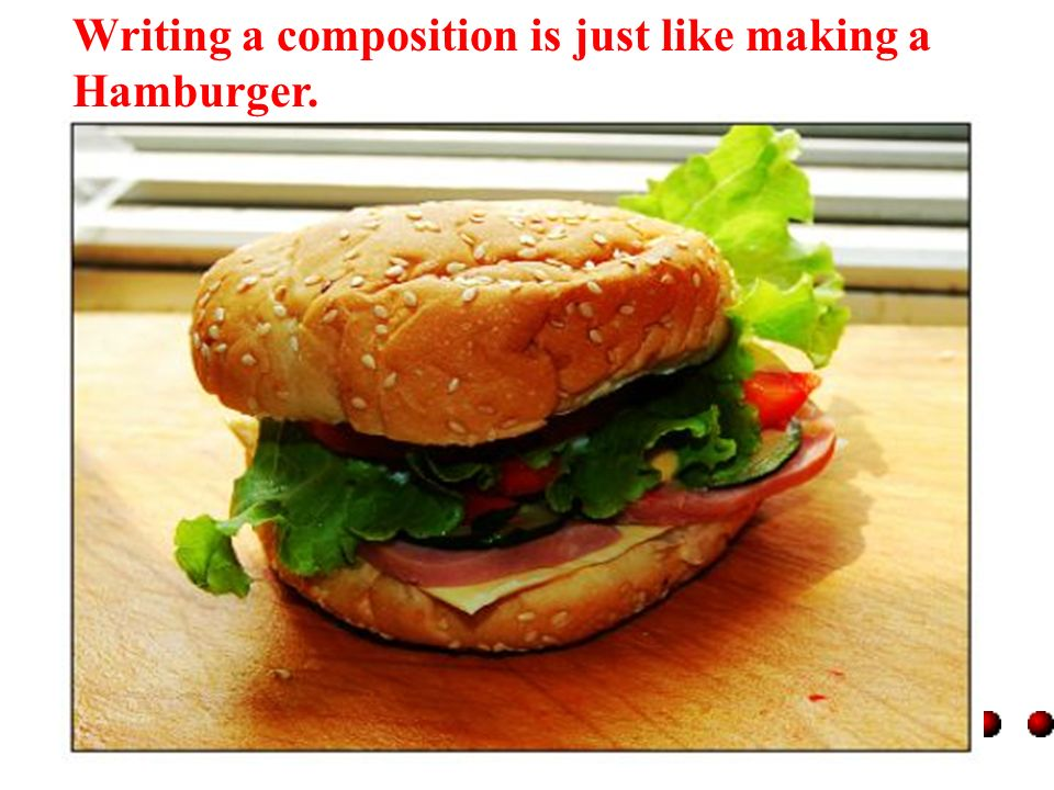 Writing a composition is just like making a Hamburger.
