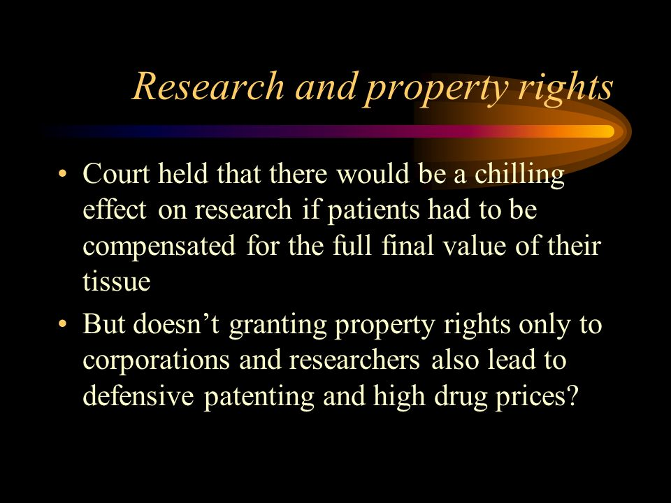 Research and property rights Court held that there would be a chilling effect on research if patients had to be compensated for the full final value of their tissue But doesnt granting property rights only to corporations and researchers also lead to defensive patenting and high drug prices