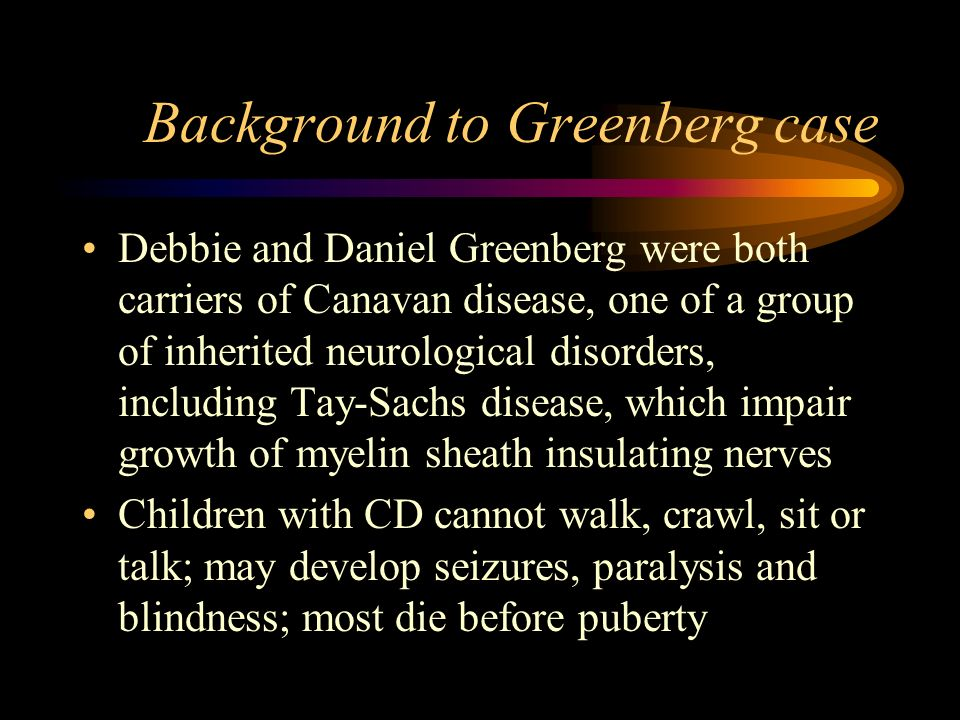 Background to Greenberg case Debbie and Daniel Greenberg were both carriers of Canavan disease, one of a group of inherited neurological disorders, in