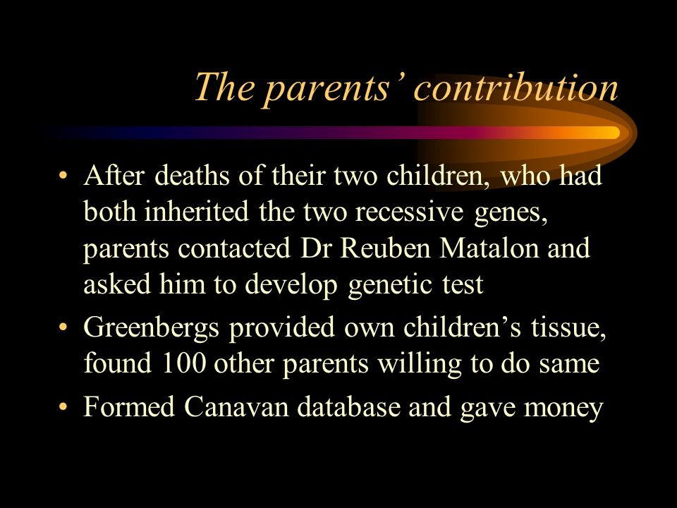 The parents contribution After deaths of their two children, who had both inherited the two recessive genes, parents contacted Dr Reuben Matalon and asked him to develop genetic test Greenbergs provided own childrens tissue, found 100 other parents willing to do same Formed Canavan database and gave money