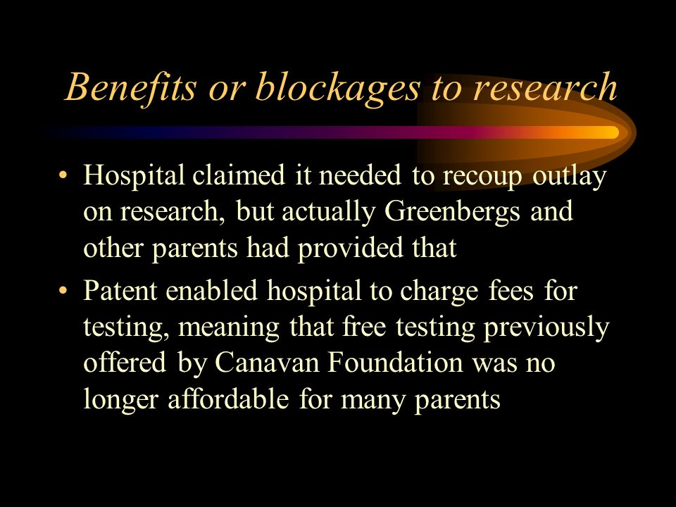 Benefits or blockages to research Hospital claimed it needed to recoup outlay on research, but actually Greenbergs and other parents had provided that Patent enabled hospital to charge fees for testing, meaning that free testing previously offered by Canavan Foundation was no longer affordable for many parents