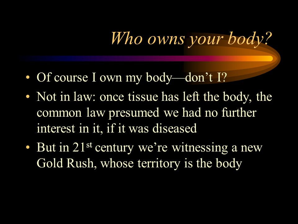 Who owns your body? Of course I own my bodydont I? Not in law: once tissue has left the body, the common law presumed we had no further interest in it