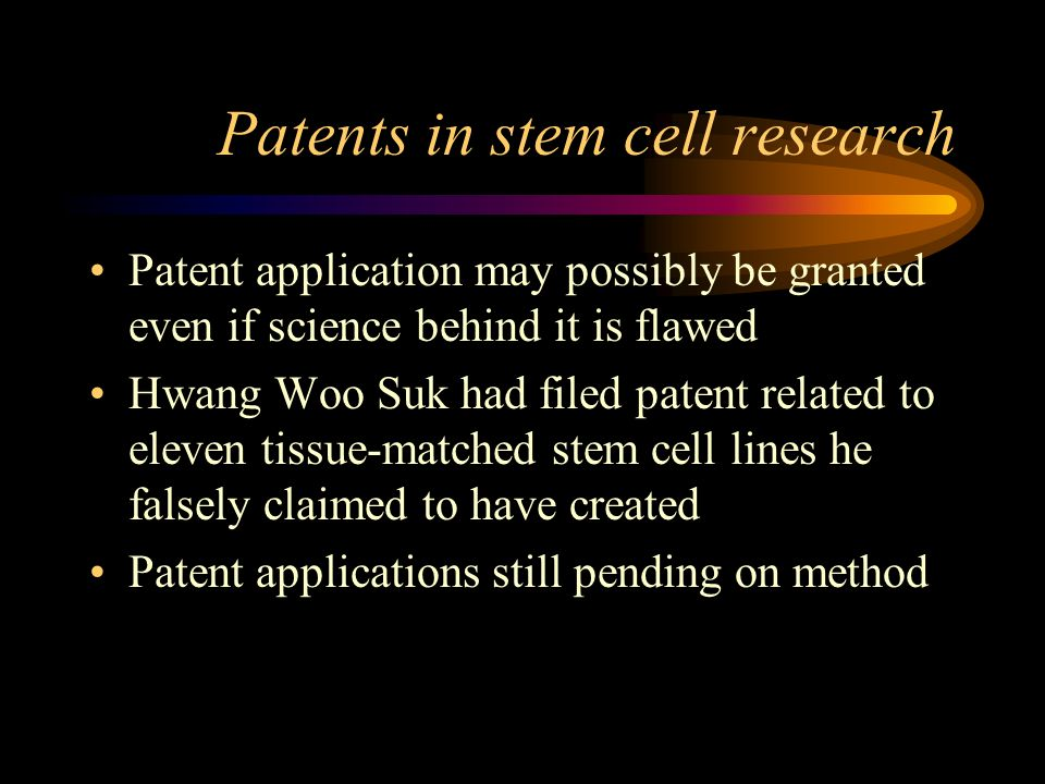 Patents in stem cell research Patent application may possibly be granted even if science behind it is flawed Hwang Woo Suk had filed patent related to eleven tissue-matched stem cell lines he falsely claimed to have created Patent applications still pending on method