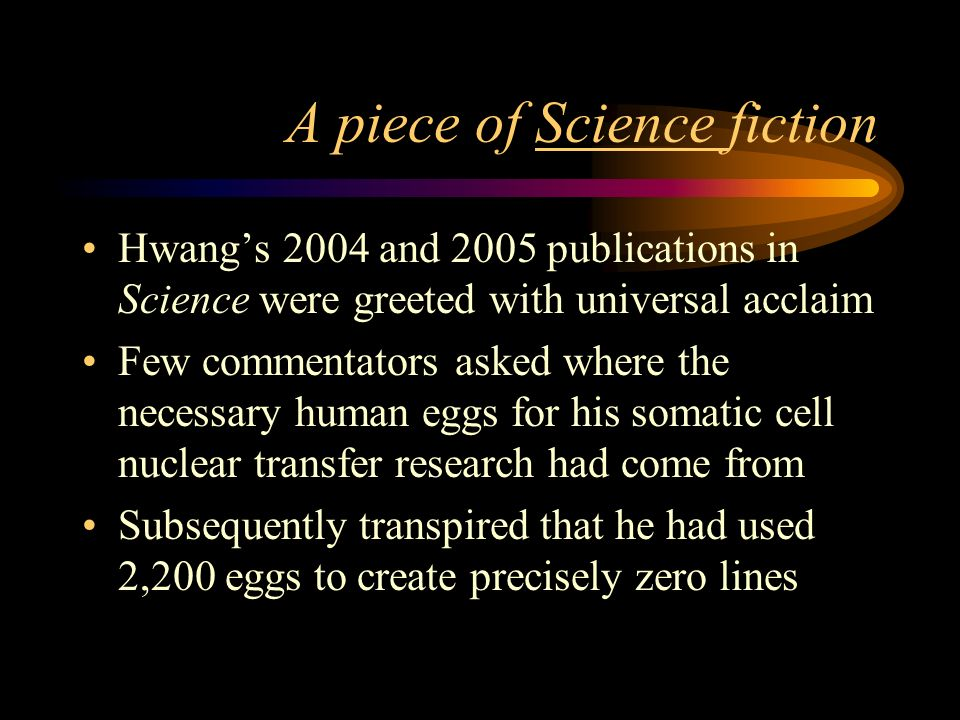 A piece of Science fiction Hwangs 2004 and 2005 publications in Science were greeted with universal acclaim Few commentators asked where the necessary human eggs for his somatic cell nuclear transfer research had come from Subsequently transpired that he had used 2,200 eggs to create precisely zero lines