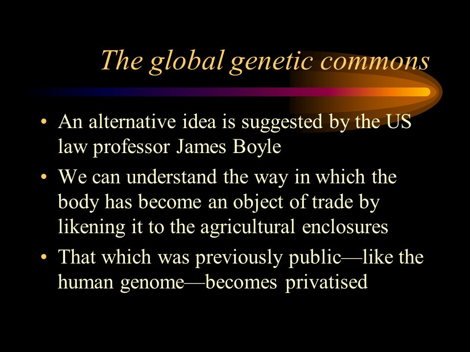 The global genetic commons An alternative idea is suggested by the US law professor James Boyle We can understand the way in which the body has become an object of trade by likening it to the agricultural enclosures That which was previously publiclike the human genomebecomes privatised