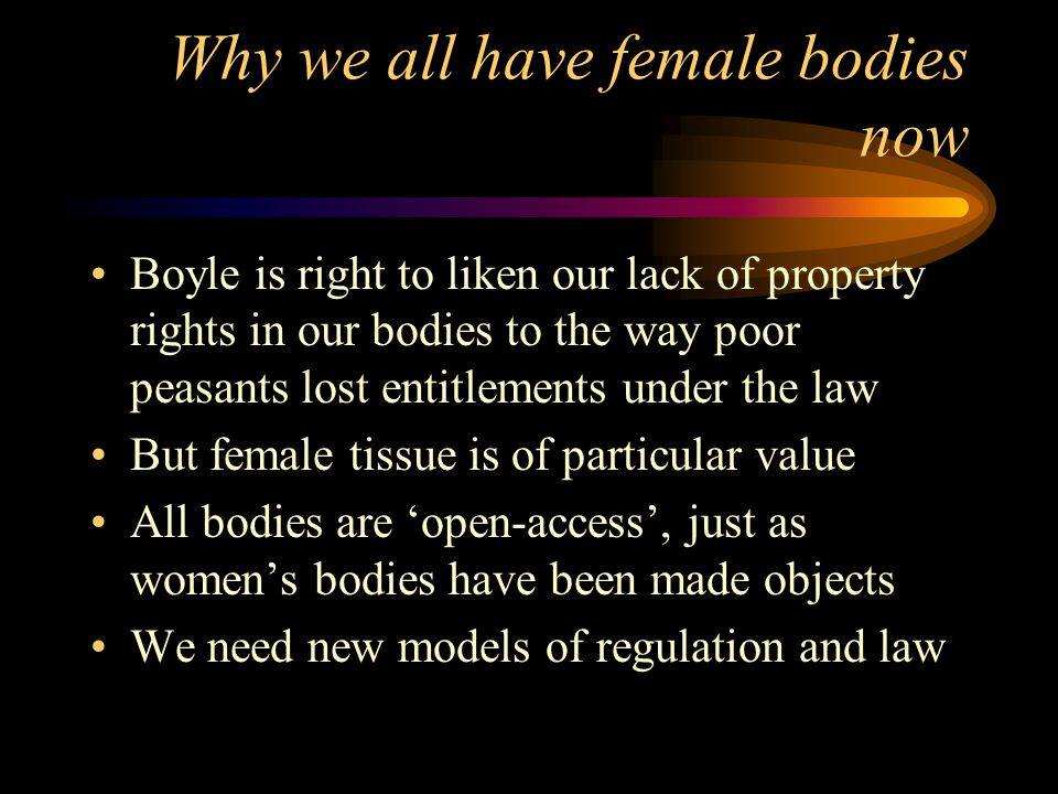 Why we all have female bodies now Boyle is right to liken our lack of property rights in our bodies to the way poor peasants lost entitlements under the law But female tissue is of particular value All bodies are open-access, just as womens bodies have been made objects We need new models of regulation and law