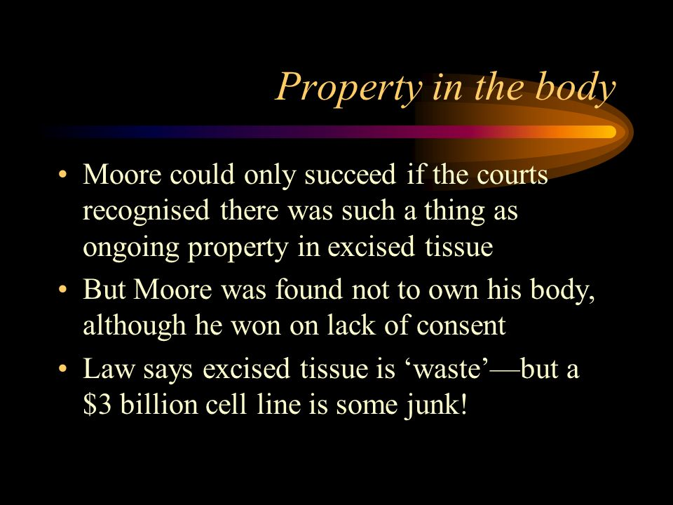 Property in the body Moore could only succeed if the courts recognised there was such a thing as ongoing property in excised tissue But Moore was found not to own his body, although he won on lack of consent Law says excised tissue is wastebut a $3 billion cell line is some junk!