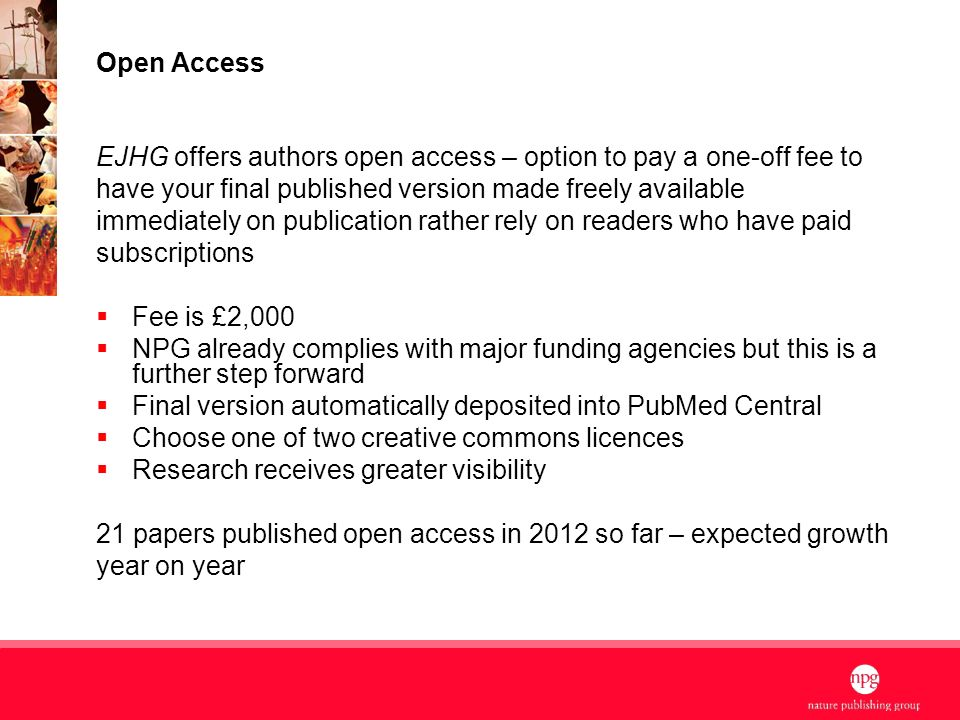 4 Open Access EJHG offers authors open access – option to pay a one-off fee to have your final published version made freely available immediately on