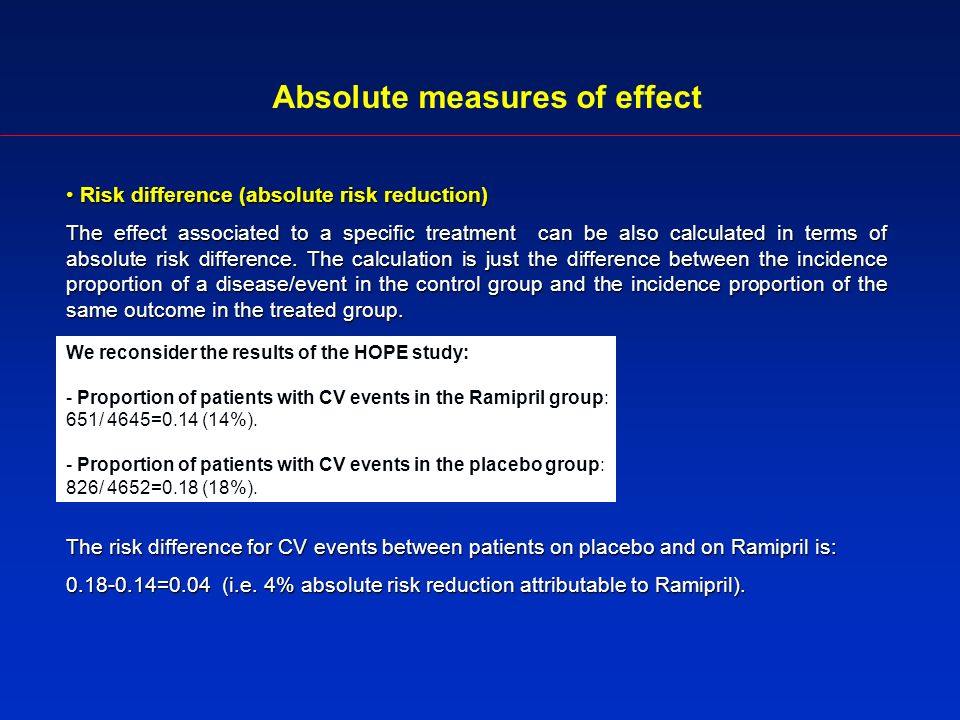 Absolute measures of effect Risk difference (absolute risk reduction) Risk difference (absolute risk reduction) The effect associated to a specific treatment can be also calculated in terms of absolute risk difference.