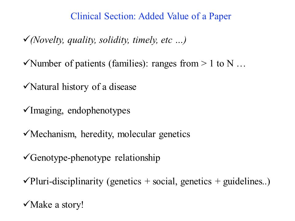Clinical Section: Added Value of a Paper (Novelty, quality, solidity, timely, etc …) Number of patients (families): ranges from > 1 to N … Natural history of a disease Imaging, endophenotypes Mechanism, heredity, molecular genetics Genotype-phenotype relationship Pluri-disciplinarity (genetics + social, genetics + guidelines..) Make a story!
