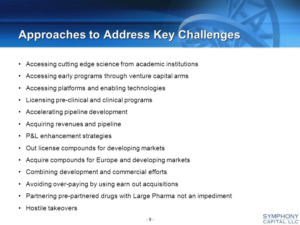 - 9 - Approaches to Address Key Challenges Accessing cutting edge science from academic institutions Accessing early programs through venture capital arms Accessing platforms and enabling technologies Licensing pre-clinical and clinical programs Accelerating pipeline development Acquiring revenues and pipeline P&L enhancement strategies Out license compounds for developing markets Acquire compounds for Europe and developing markets Combining development and commercial efforts Avoiding over-paying by using earn out acquisitions Partnering pre-partnered drugs with Large Pharma not an impediment Hostile takeovers