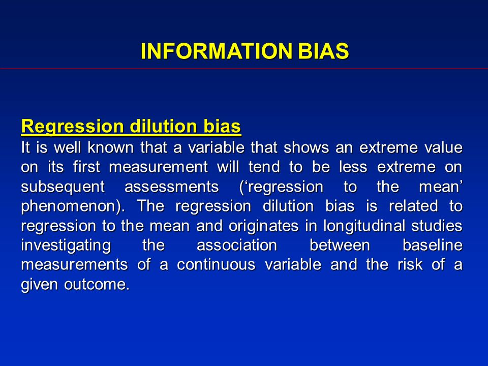 INFORMATION BIAS Regression dilution bias It is well known that a variable that shows an extreme value on its first measurement will tend to be less extreme on subsequent assessments (regression to the mean phenomenon).