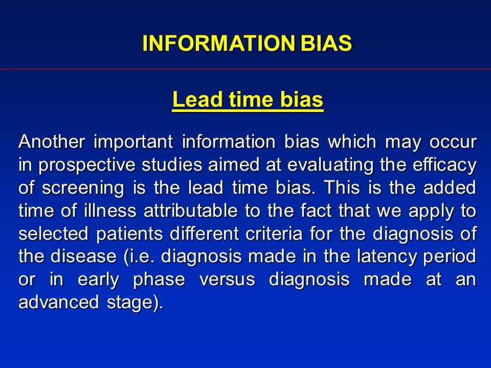 INFORMATION BIAS Lead time bias Another important information bias which may occur in prospective studies aimed at evaluating the efficacy of screening is the lead time bias.