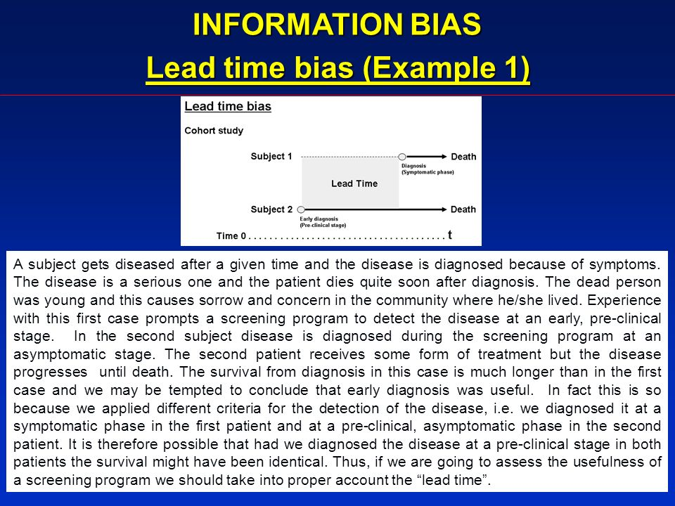 INFORMATION BIAS Lead time bias (Example 1) A subject gets diseased after a given time and the disease is diagnosed because of symptoms. The disease i
