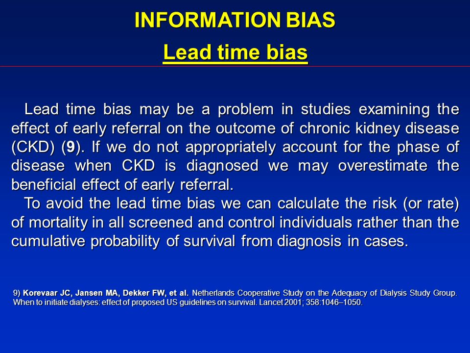 INFORMATION BIAS Lead time bias Lead time bias may be a problem in studies examining the effect of early referral on the outcome of chronic kidney dis