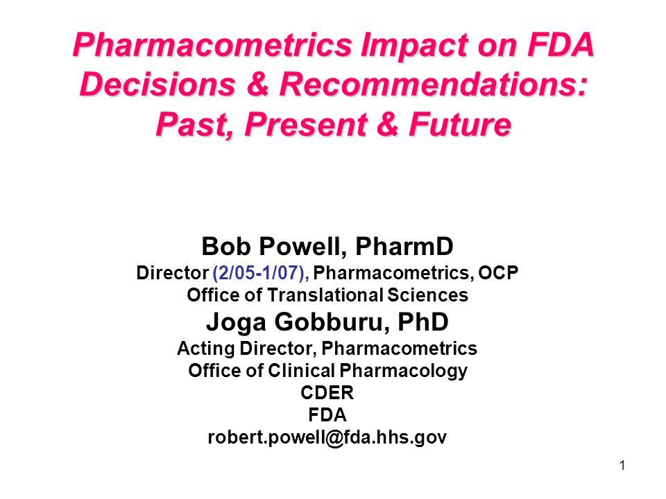 1 Pharmacometrics Impact on FDA Decisions & Recommendations: Past, Present & Future Bob Powell, PharmD Director (2/05-1/07), Pharmacometrics, OCP Offi
