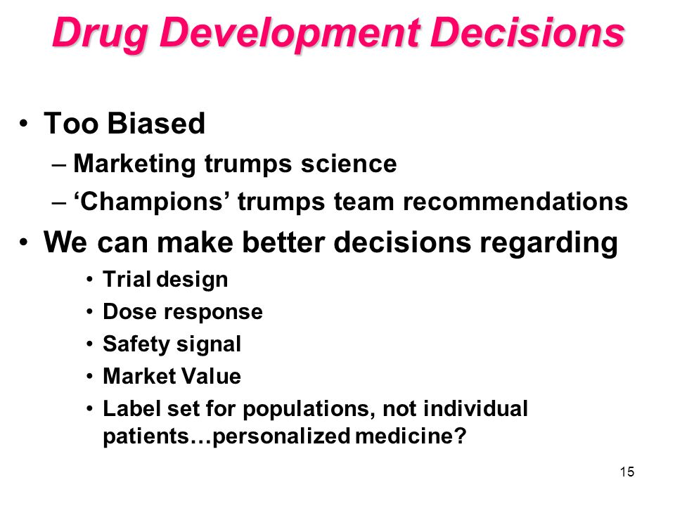 15 Drug Development Decisions Too Biased –Marketing trumps science –Champions trumps team recommendations We can make better decisions regarding Trial