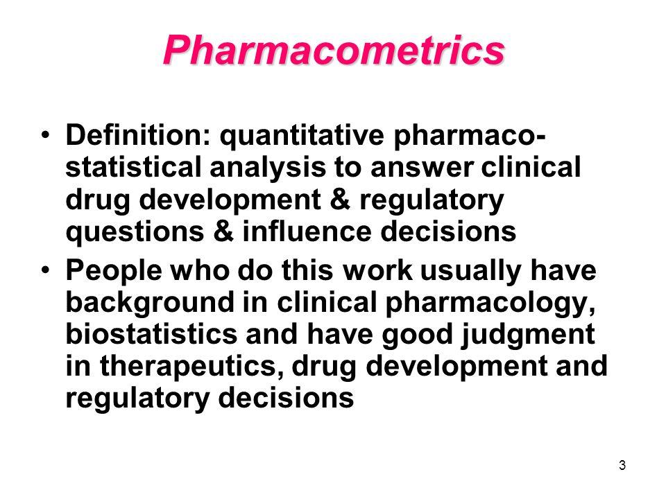 3 Pharmacometrics Definition: quantitative pharmaco- statistical analysis to answer clinical drug development & regulatory questions & influence decis